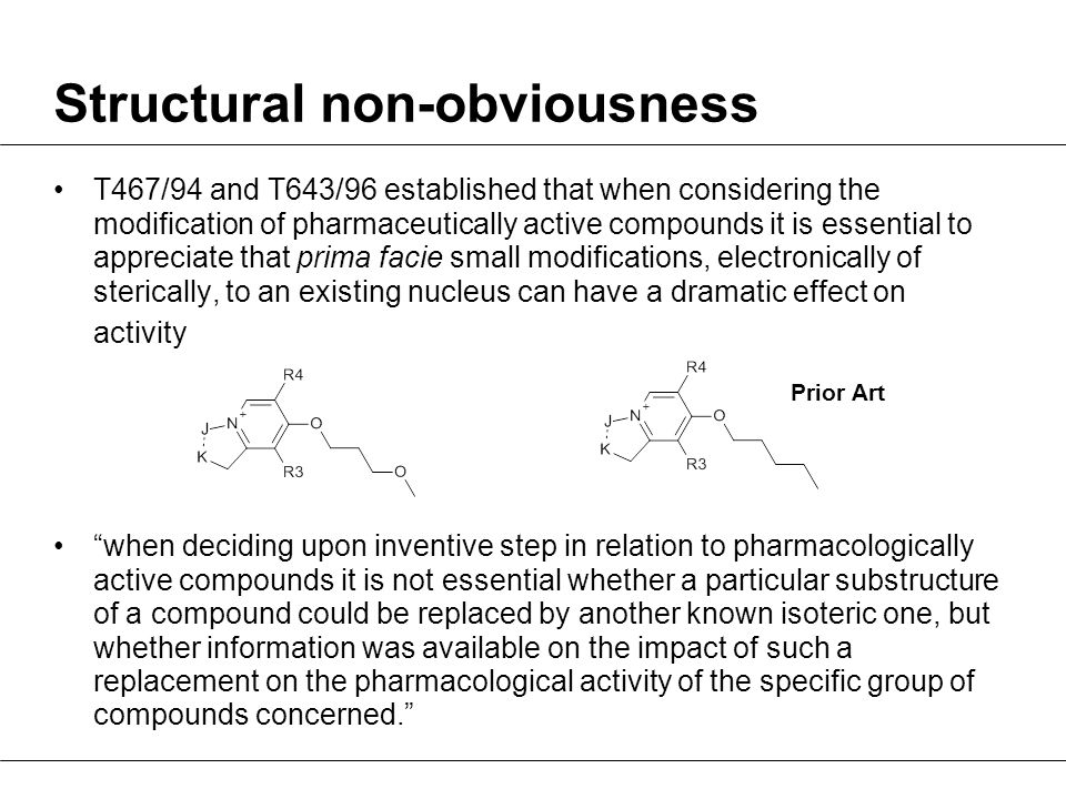 Structural non-obviousness T467/94 and T643/96 established that when considering the modification of pharmaceutically active compounds it is essential to appreciate that prima facie small modifications, electronically of sterically, to an existing nucleus can have a dramatic effect on activity when deciding upon inventive step in relation to pharmacologically active compounds it is not essential whether a particular substructure of a compound could be replaced by another known isoteric one, but whether information was available on the impact of such a replacement on the pharmacological activity of the specific group of compounds concerned. Prior Art