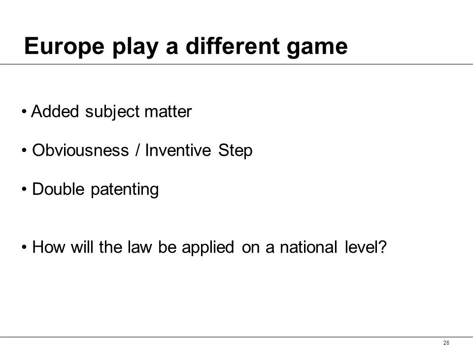 26 Europe play a different game Added subject matter Obviousness / Inventive Step Double patenting How will the law be applied on a national level