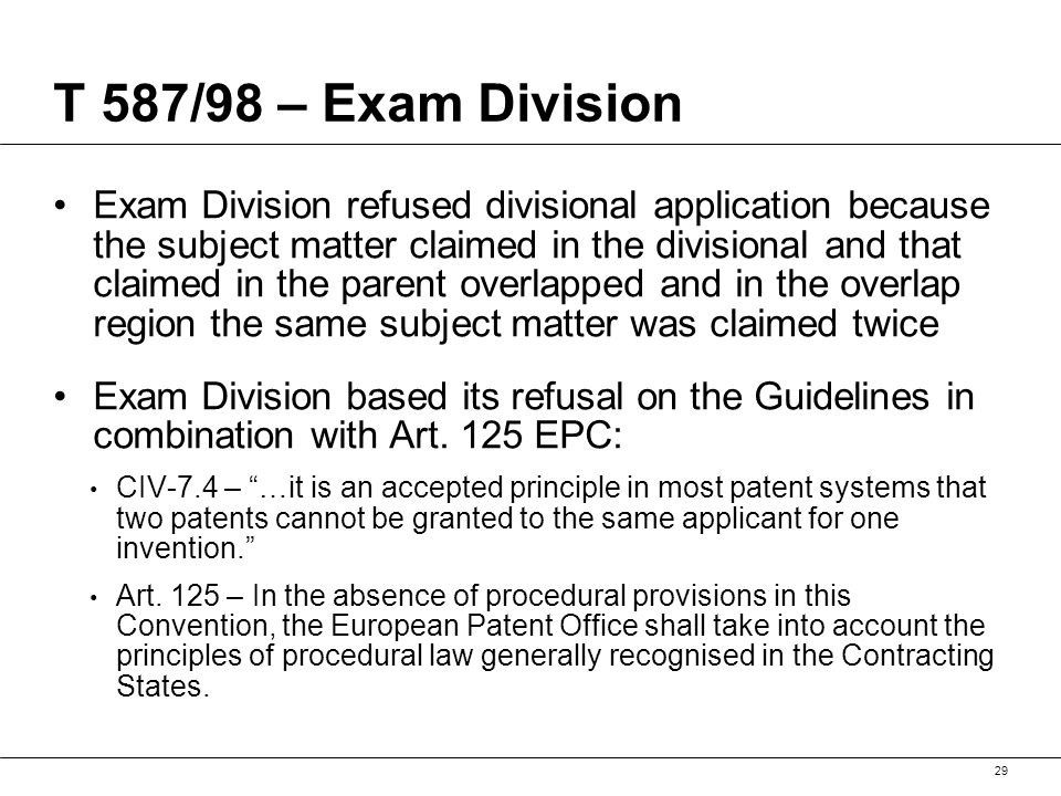 T 587/98 – Exam Division Exam Division refused divisional application because the subject matter claimed in the divisional and that claimed in the parent overlapped and in the overlap region the same subject matter was claimed twice Exam Division based its refusal on the Guidelines in combination with Art.