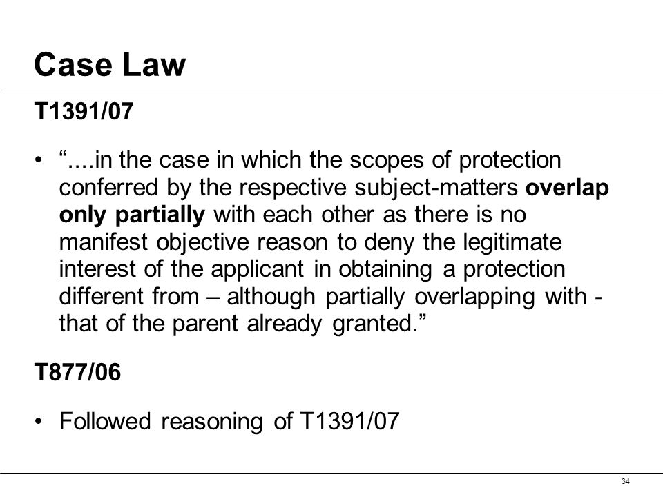 Case Law T1391/07 ....in the case in which the scopes of protection conferred by the respective subject-matters overlap only partially with each other as there is no manifest objective reason to deny the legitimate interest of the applicant in obtaining a protection different from – although partially overlapping with - that of the parent already granted. T877/06 Followed reasoning of T1391/07 34
