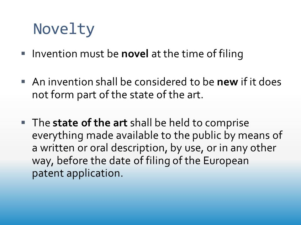 Novelty  Invention must be novel at the time of filing  An invention shall be considered to be new if it does not form part of the state of the art.