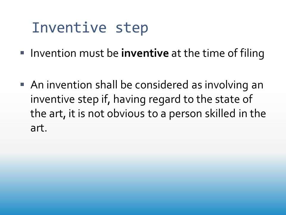 Inventive step  Invention must be inventive at the time of filing  An invention shall be considered as involving an inventive step if, having regard to the state of the art, it is not obvious to a person skilled in the art.