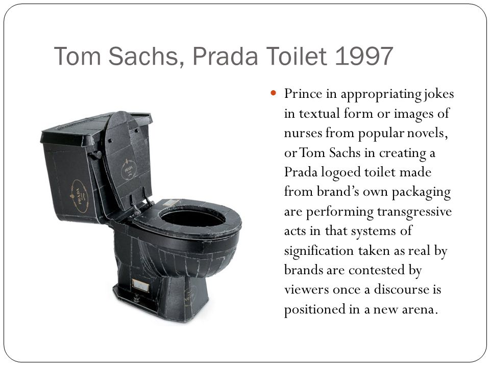 Tom Sachs, Prada Toilet 1997 Prince in appropriating jokes in textual form or images of nurses from popular novels, or Tom Sachs in creating a Prada logoed toilet made from brand's own packaging are performing transgressive acts in that systems of signification taken as real by brands are contested by viewers once a discourse is positioned in a new arena.