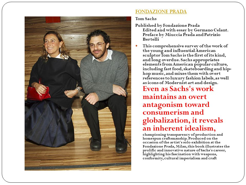 FONDAZIONE PRADA Tom Sachs Published by Fondazione Prada Edited and with essay by Germano Celant.