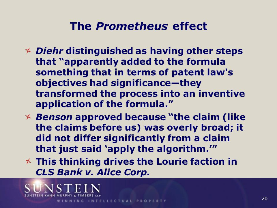 20 The Prometheus effect Diehr distinguished as having other steps that apparently added to the formula something that in terms of patent law s objectives had significance—they transformed the process into an inventive application of the formula. Benson approved because the claim (like the claims before us) was overly broad; it did not differ significantly from a claim that just said 'apply the algorithm.' This thinking drives the Lourie faction in CLS Bank v.