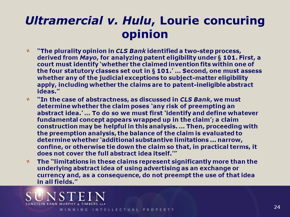 """24 Ultramercial v. Hulu, Lourie concuring opinion """"The plurality opinion in CLS Bank identified a two-step process, derived from Mayo, for analyzing p"""