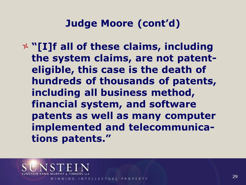 29 Judge Moore (cont'd) [I]f all of these claims, including the system claims, are not patent- eligible, this case is the death of hundreds of thousands of patents, including all business method, financial system, and software patents as well as many computer implemented and telecommunica- tions patents.