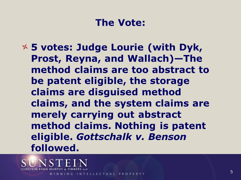 6 The Vote: 4 votes: Judge Rader (with Linn, Moore, and O'Malley) and Moore (with Rader, Linn, and O'Malley)—The system claims are patent eligible because the computer performs a specific method as in Diehr.