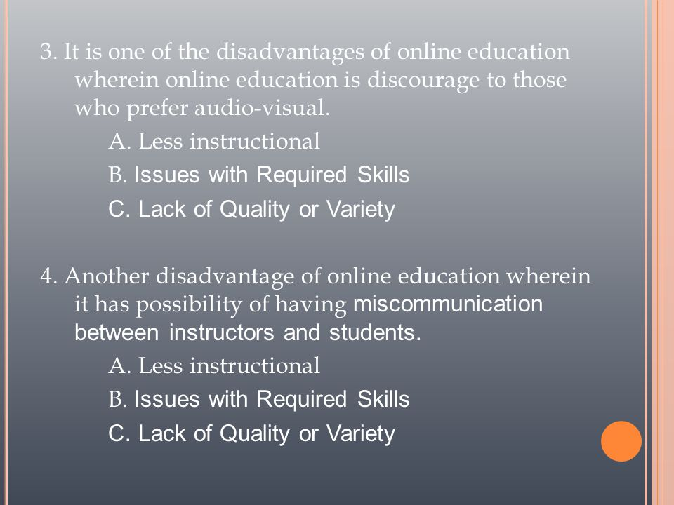 3. It is one of the disadvantages of online education wherein online education is discourage to those who prefer audio-visual. A. Less instructional B