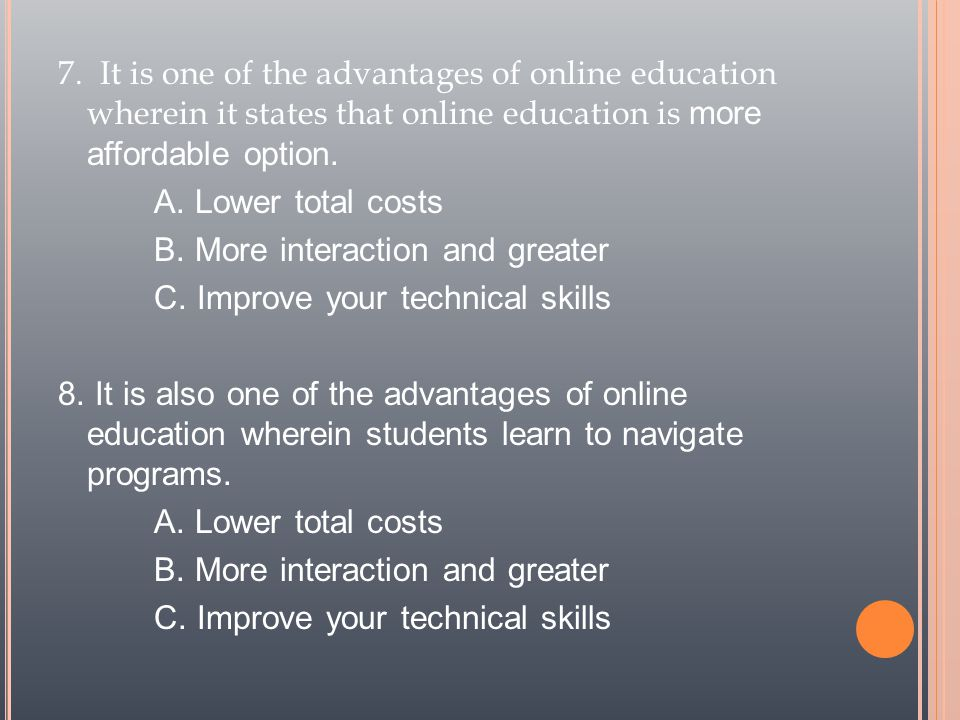 7. It is one of the advantages of online education wherein it states that online education is more affordable option. A. Lower total costs B. More int