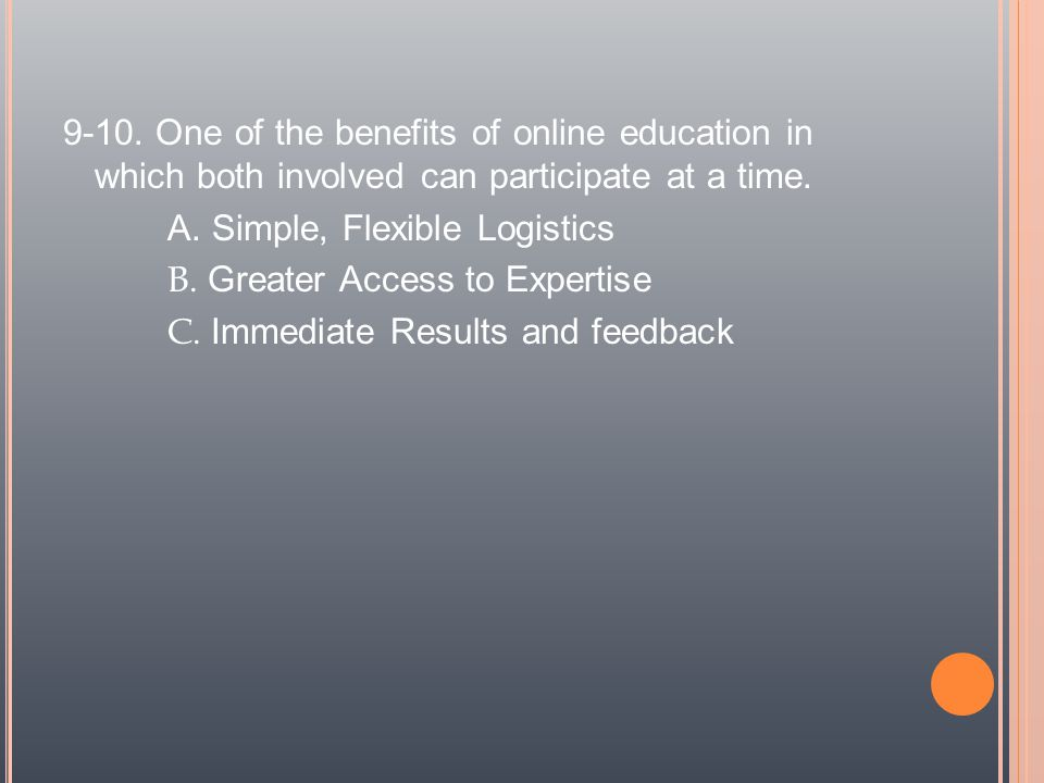 9-10. One of the benefits of online education in which both involved can participate at a time.