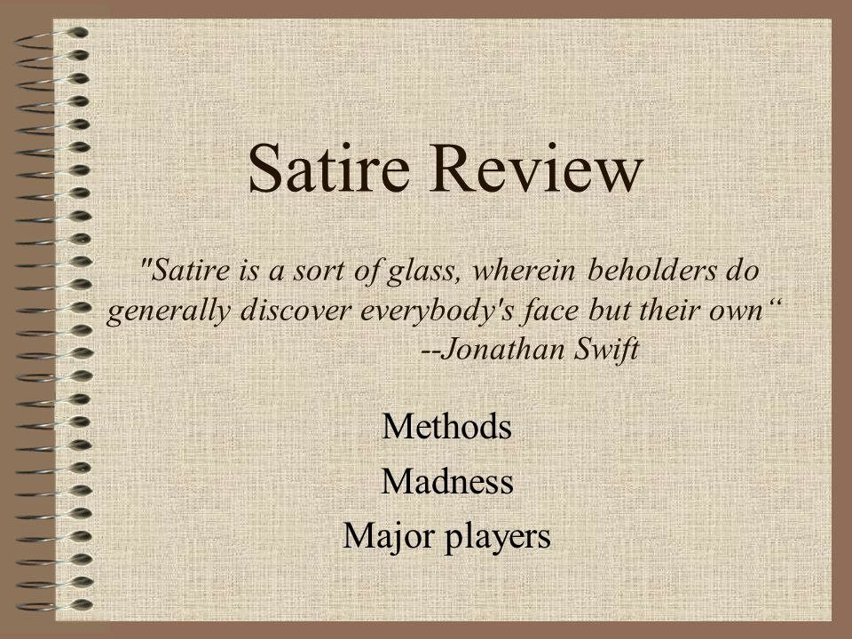 Satire Review Satire is a sort of glass, wherein beholders do generally discover everybody s face but their own --Jonathan Swift Methods Madness Major players
