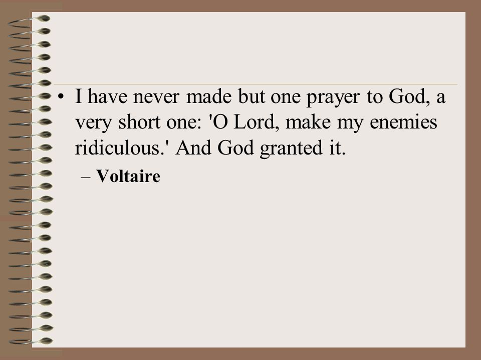 I have never made but one prayer to God, a very short one: O Lord, make my enemies ridiculous. And God granted it.