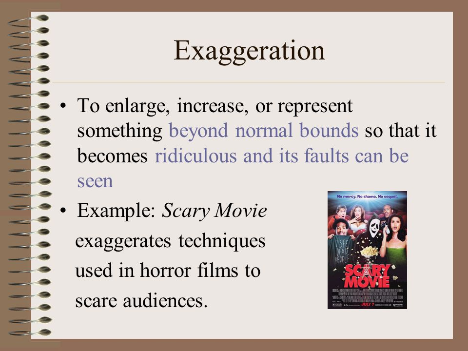 Exaggeration To enlarge, increase, or represent something beyond normal bounds so that it becomes ridiculous and its faults can be seen Example: Scary Movie exaggerates techniques used in horror films to scare audiences.