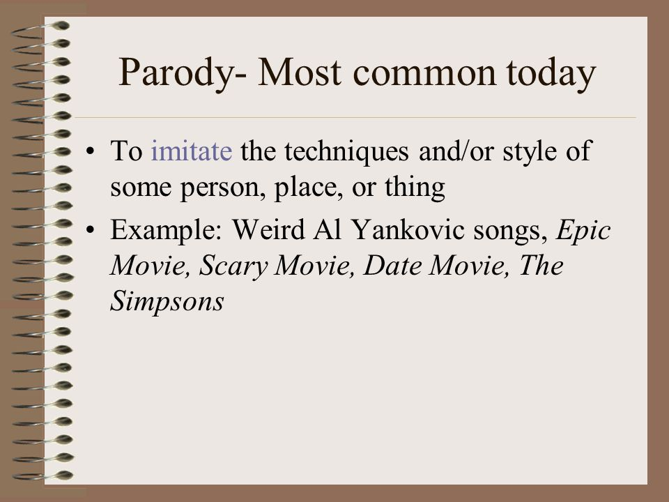 Parody- Most common today To imitate the techniques and/or style of some person, place, or thing Example: Weird Al Yankovic songs, Epic Movie, Scary Movie, Date Movie, The Simpsons