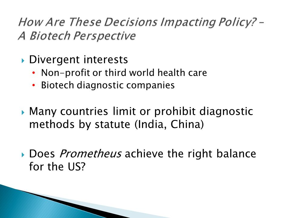  Divergent interests Non-profit or third world health care Biotech diagnostic companies  Many countries limit or prohibit diagnostic methods by statute (India, China)  Does Prometheus achieve the right balance for the US