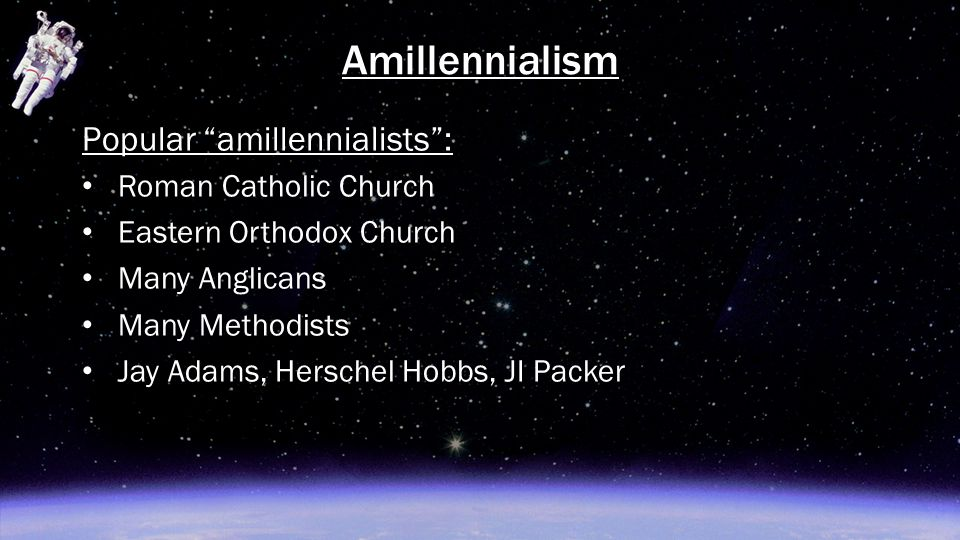 "Popular ""amillennialists"": Roman Catholic Church Eastern Orthodox Church Many Anglicans Many Methodists Jay Adams, Herschel Hobbs, JI Packer Amillenni"