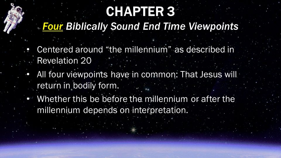 "CHAPTER 3 Four Biblically Sound End Time Viewpoints Centered around ""the millennium"" as described in Revelation 20 All four viewpoints have in common:"