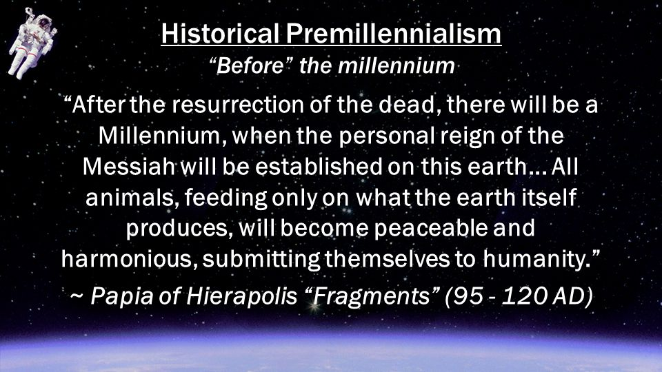 "Historical Premillennialism ""Before"" the millennium ""After the resurrection of the dead, there will be a Millennium, when the personal reign of the Me"