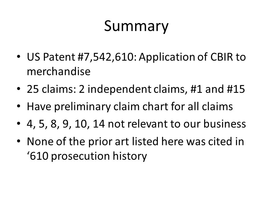 Summary US Patent #7,542,610: Application of CBIR to merchandise 25 claims: 2 independent claims, #1 and #15 Have preliminary claim chart for all claims 4, 5, 8, 9, 10, 14 not relevant to our business None of the prior art listed here was cited in '610 prosecution history