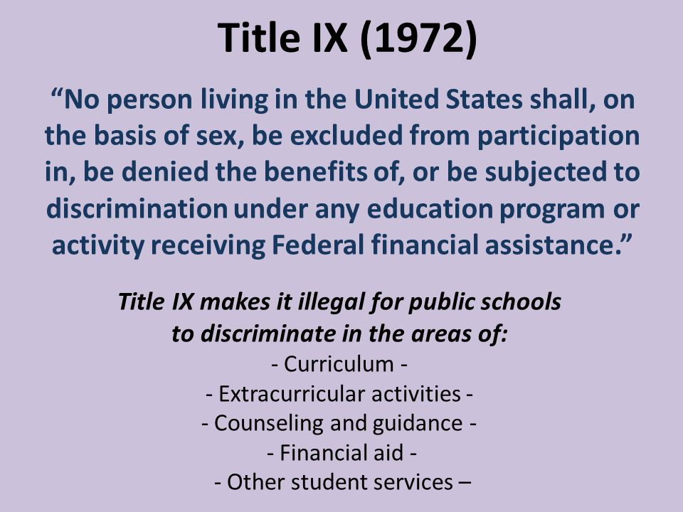 Title IX makes it illegal for public schools to discriminate in the areas of: - Curriculum - - Extracurricular activities - - Counseling and guidance - - Financial aid - - Other student services – Title IX (1972) No person living in the United States shall, on the basis of sex, be excluded from participation in, be denied the benefits of, or be subjected to discrimination under any education program or activity receiving Federal financial assistance.