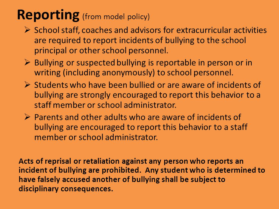 Reporting (from model policy)  School staff, coaches and advisors for extracurricular activities are required to report incidents of bullying to the school principal or other school personnel.