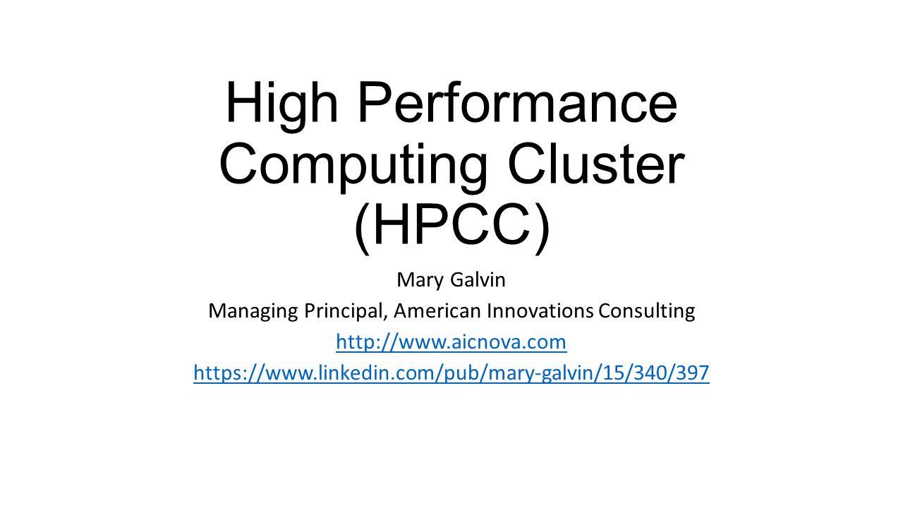High Performance Computing Cluster (HPCC) Mary Galvin Managing Principal, American Innovations Consulting http://www.aicnova.com https://www.linkedin.com/pub/mary-galvin/15/340/397