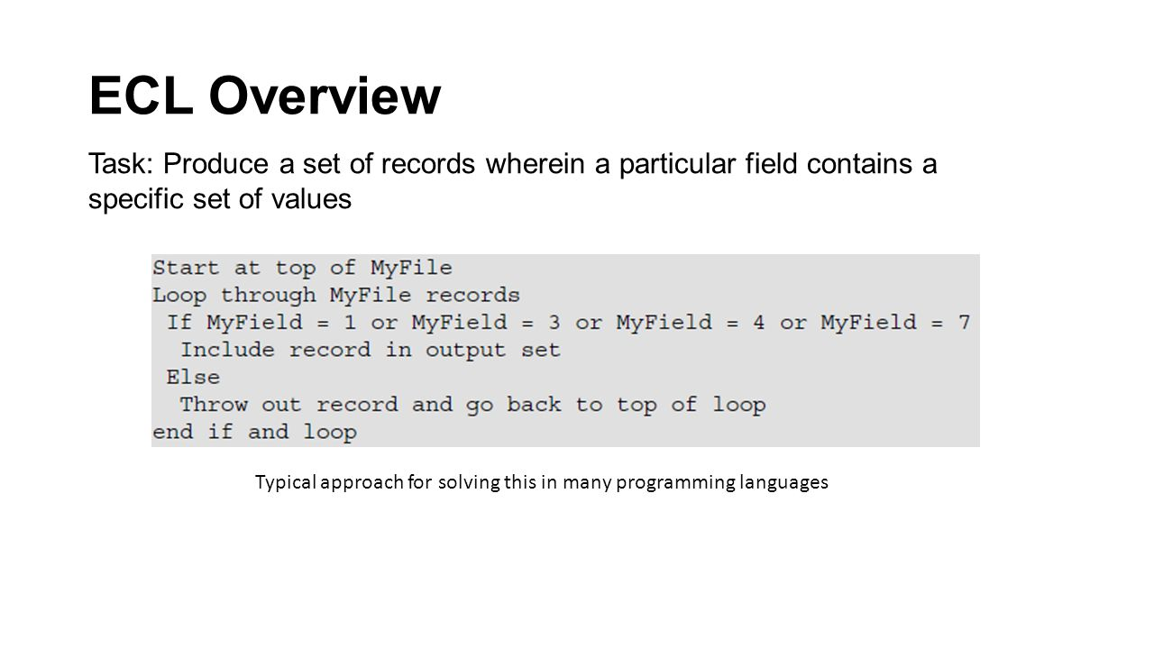 ECL Overview Task: Produce a set of records wherein a particular field contains a specific set of values Typical approach for solving this in many programming languages