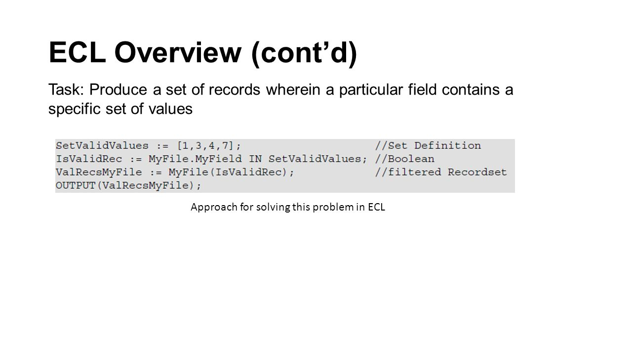 ECL Overview (cont'd) Task: Produce a set of records wherein a particular field contains a specific set of values Approach for solving this problem in ECL