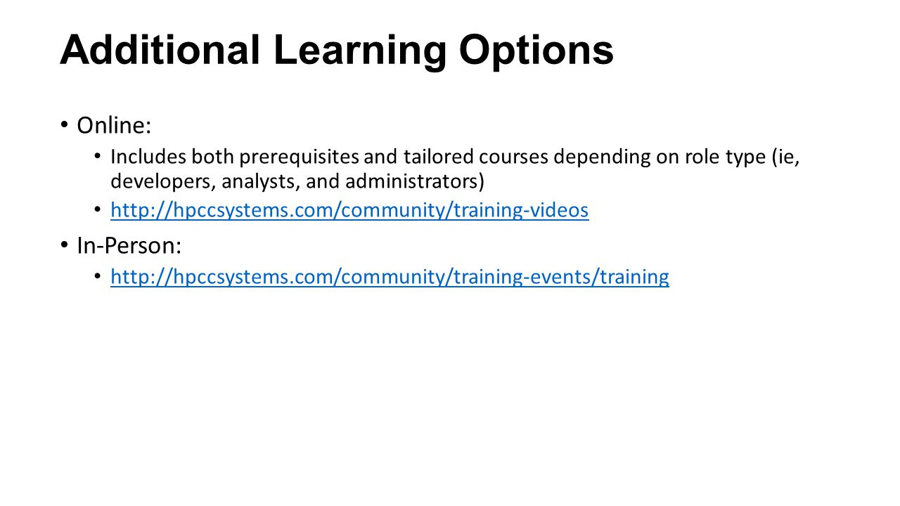 Additional Learning Options Online: Includes both prerequisites and tailored courses depending on role type (ie, developers, analysts, and administrators) http://hpccsystems.com/community/training-videos In-Person: http://hpccsystems.com/community/training-events/training