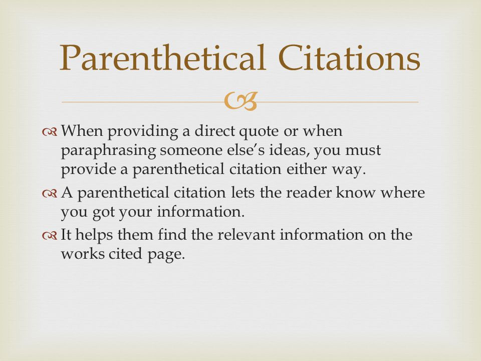  Parenthetical Citations  When providing a direct quote or when paraphrasing someone else's ideas, you must provide a parenthetical citation either