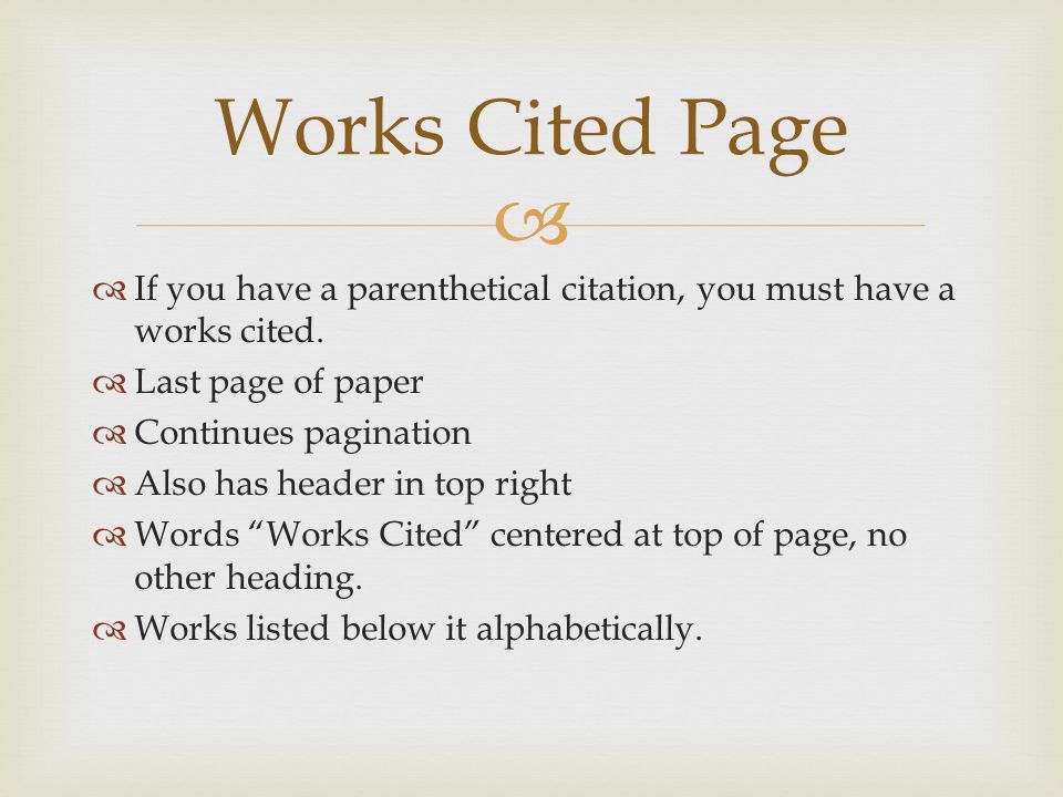  Works Cited Page  If you have a parenthetical citation, you must have a works cited.  Last page of paper  Continues pagination  Also has header