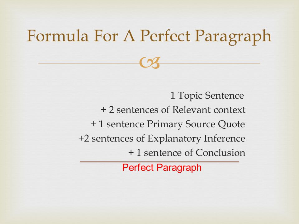  1 Topic Sentence + 2 sentences of Relevant context + 1 sentence Primary Source Quote +2 sentences of Explanatory Inference + 1 sentence of Conclusion Perfect Paragraph Formula For A Perfect Paragraph
