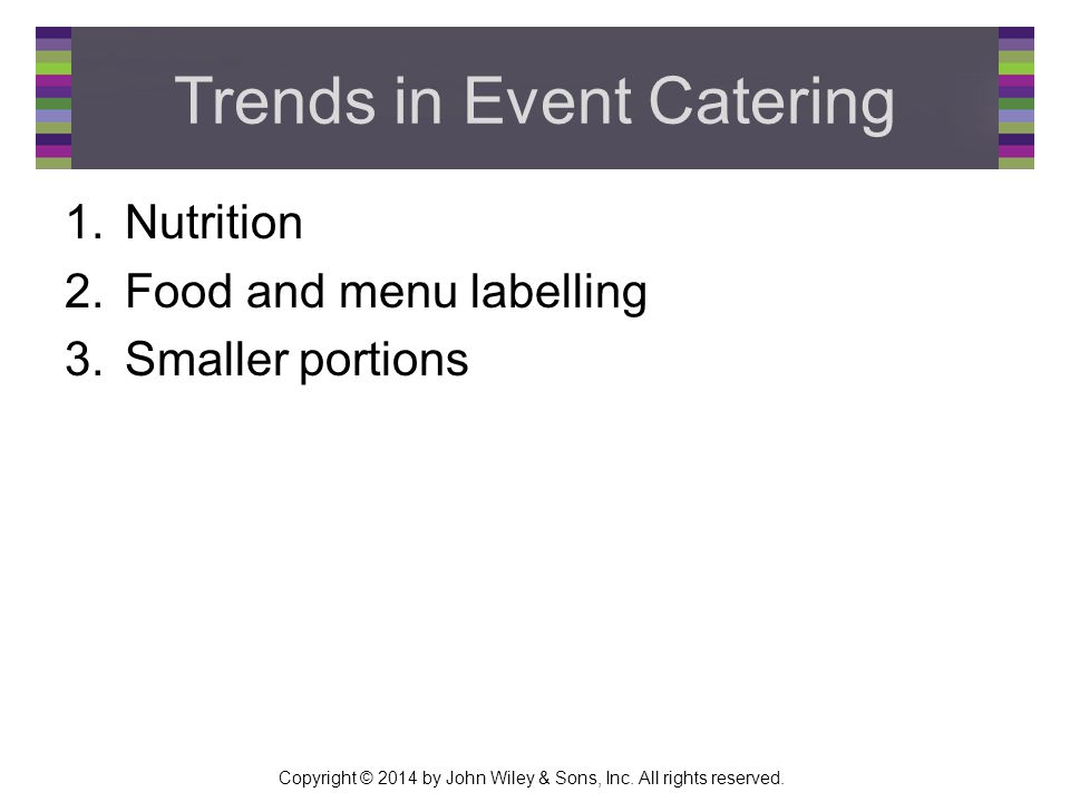 Copyright © 2014 by John Wiley & Sons, Inc. All rights reserved. Trends in Event Catering 1.Nutrition 2.Food and menu labelling 3.Smaller portions