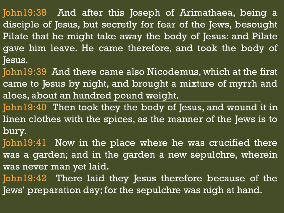 John19:38 And after this Joseph of Arimathaea, being a disciple of Jesus, but secretly for fear of the Jews, besought Pilate that he might take away the body of Jesus: and Pilate gave him leave.