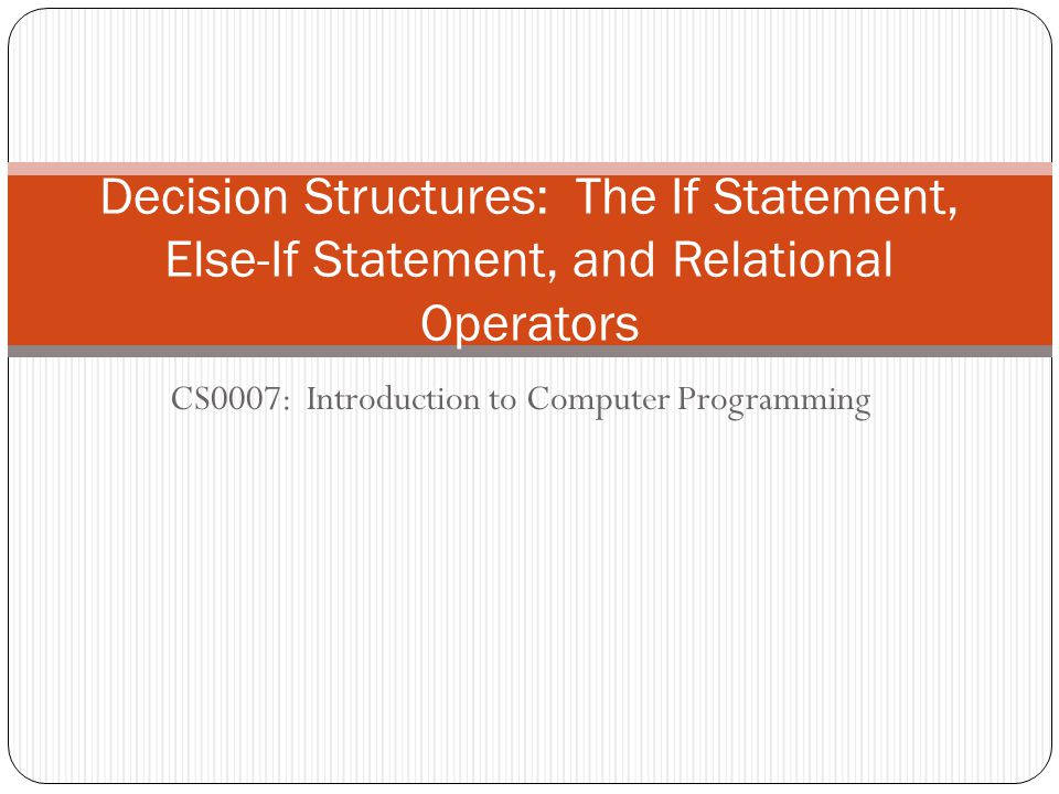 CS0007: Introduction to Computer Programming Decision Structures: The If Statement, Else-If Statement, and Relational Operators