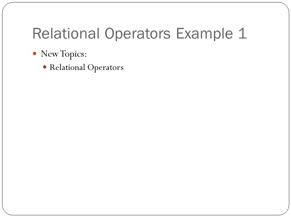 Relational Operators Example 1 New Topics: Relational Operators