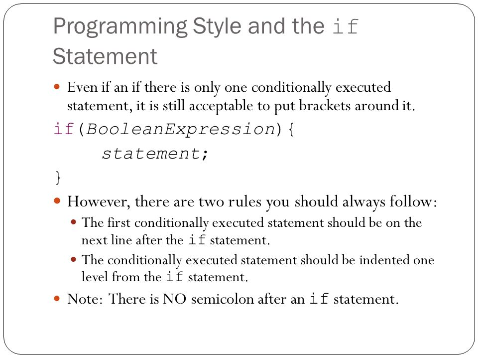 Programming Style and the if Statement Even if an if there is only one conditionally executed statement, it is still acceptable to put brackets around