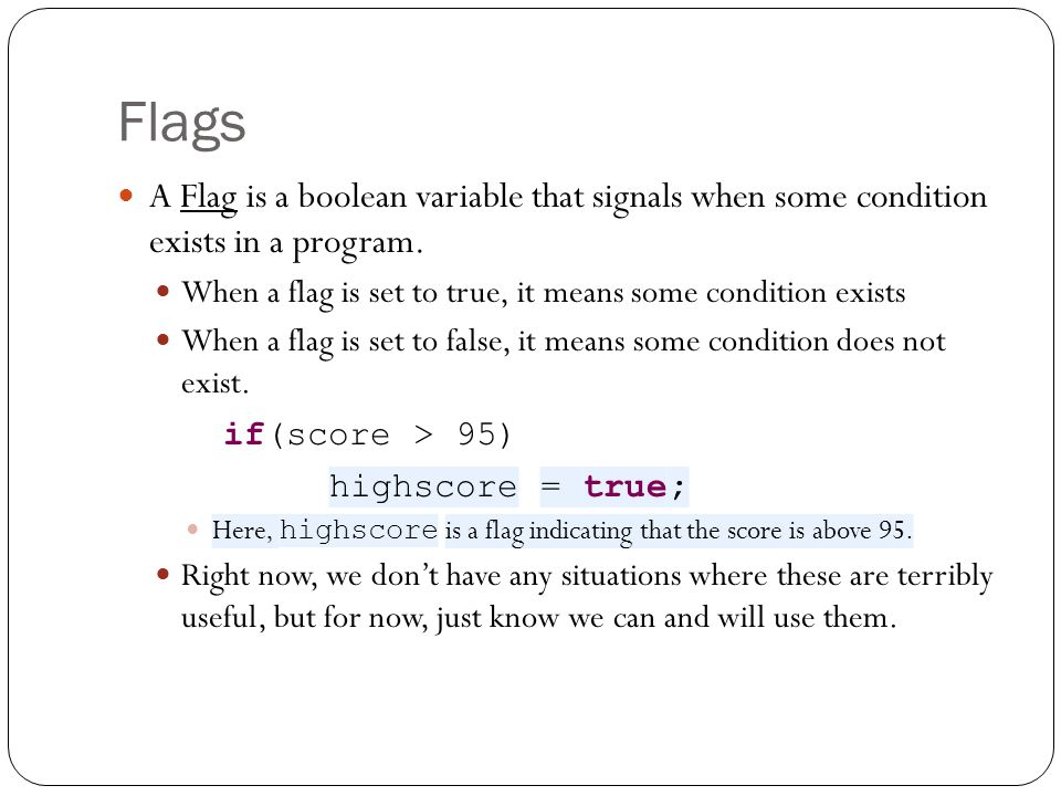 Flags A Flag is a boolean variable that signals when some condition exists in a program. When a flag is set to true, it means some condition exists Wh