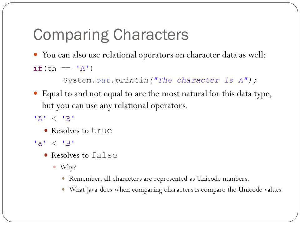 Comparing Characters You can also use relational operators on character data as well: if(ch == 'A') System.out.println(