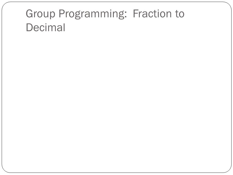 Group Programming: Fraction to Decimal