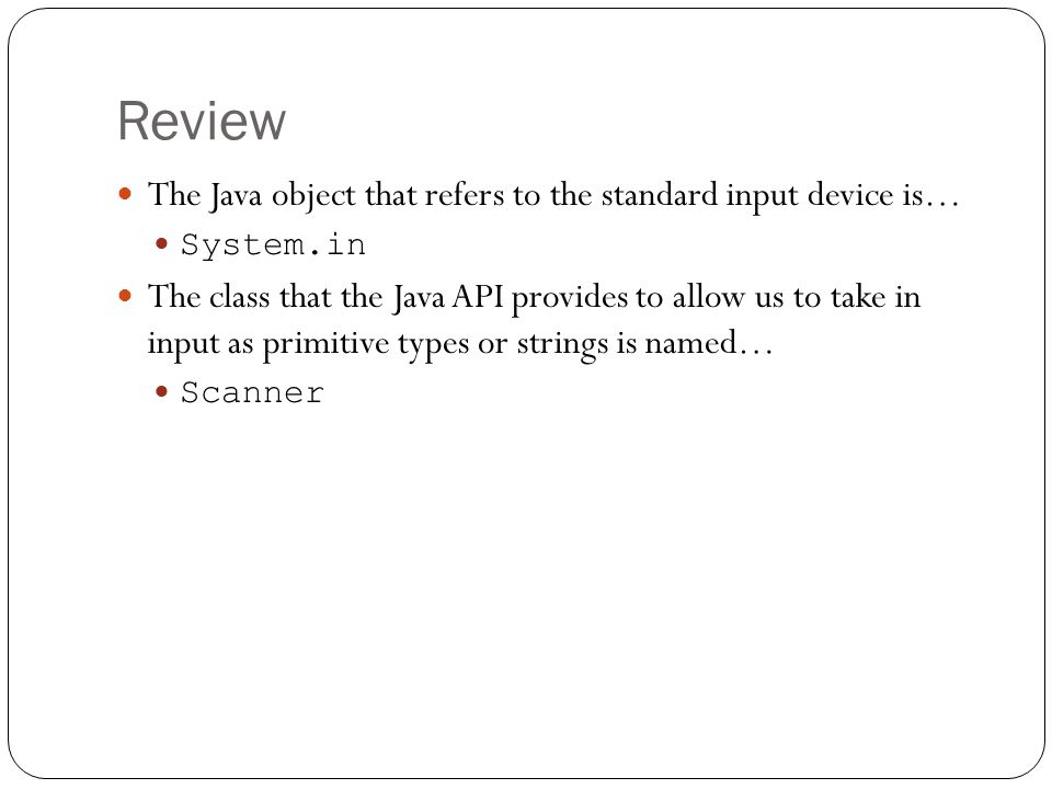 Review The Java object that refers to the standard input device is… System.in The class that the Java API provides to allow us to take in input as pri