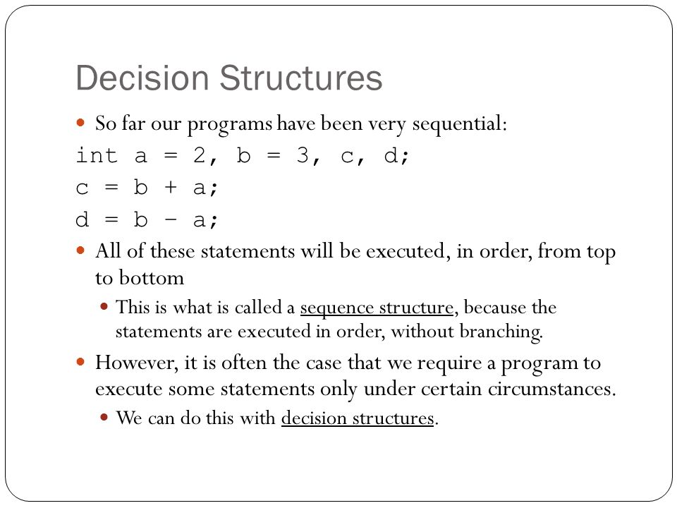 Decision Structures So far our programs have been very sequential: int a = 2, b = 3, c, d; c = b + a; d = b – a; All of these statements will be execu