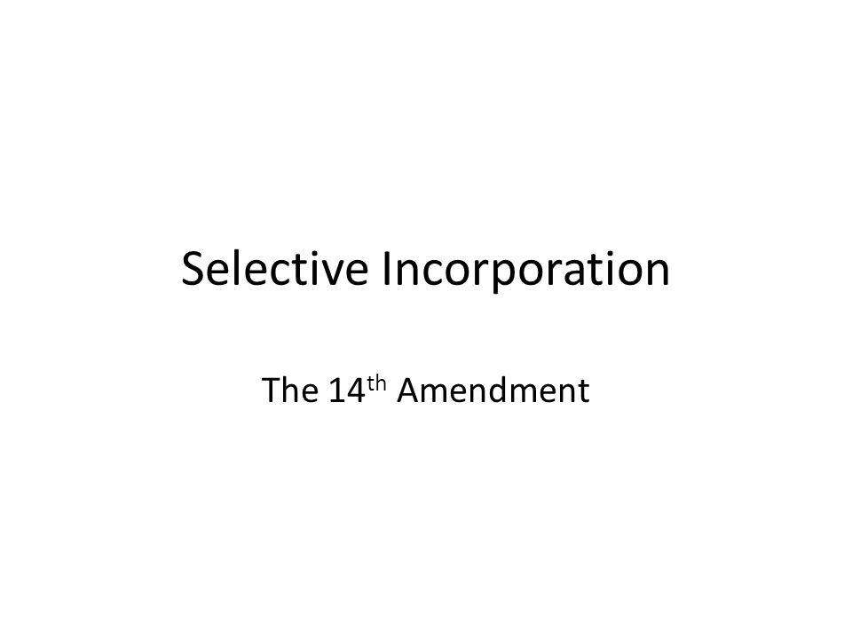 Selective Incorporation The 14 th Amendment
