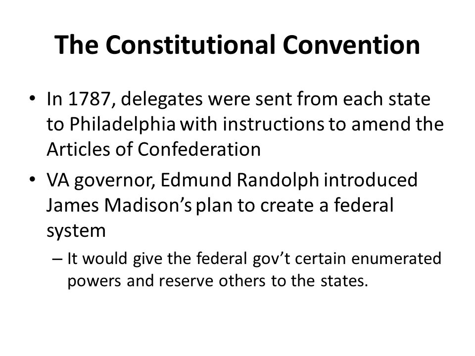 The Constitutional Convention In 1787, delegates were sent from each state to Philadelphia with instructions to amend the Articles of Confederation VA governor, Edmund Randolph introduced James Madison's plan to create a federal system – It would give the federal gov't certain enumerated powers and reserve others to the states.