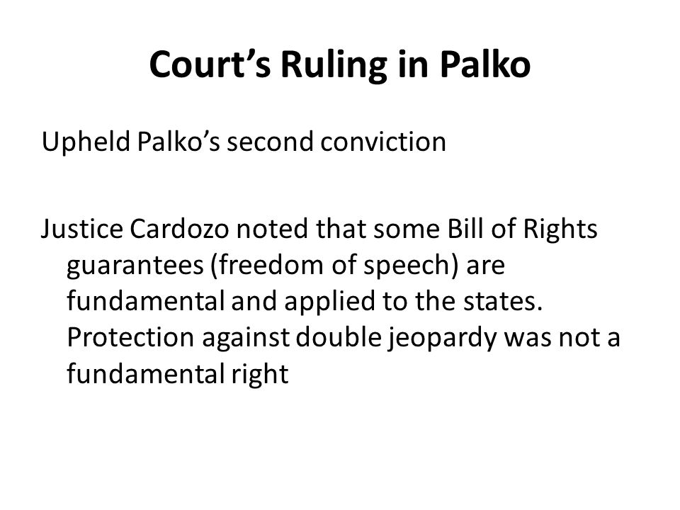 Court's Ruling in Palko Upheld Palko's second conviction Justice Cardozo noted that some Bill of Rights guarantees (freedom of speech) are fundamental and applied to the states.
