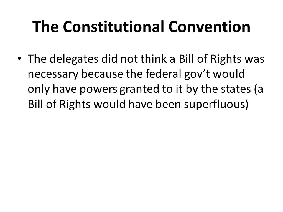 The Constitutional Convention The delegates did not think a Bill of Rights was necessary because the federal gov't would only have powers granted to it by the states (a Bill of Rights would have been superfluous)