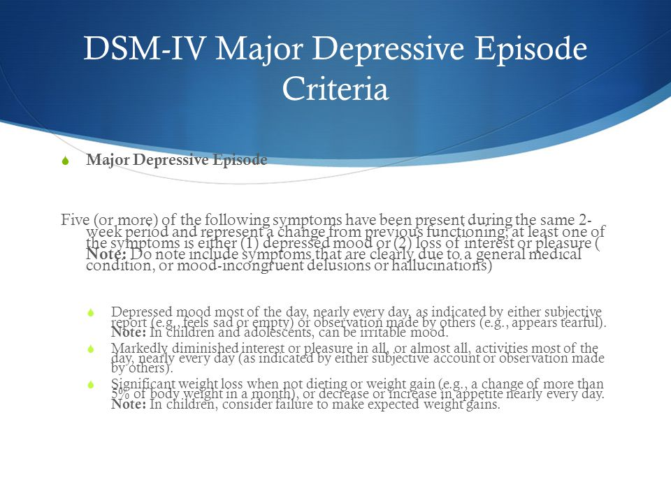 DSM-IV Major Depressive Episode Criteria  Major Depressive Episode Five (or more) of the following symptoms have been present during the same 2- week period and represent a change from previous functioning; at least one of the symptoms is either (1) depressed mood or (2) loss of interest or pleasure ( Note: Do note include symptoms that are clearly due to a general medical condition, or mood-incongruent delusions or hallucinations)  Depressed mood most of the day, nearly every day, as indicated by either subjective report (e.g., feels sad or empty) or observation made by others (e.g., appears tearful).