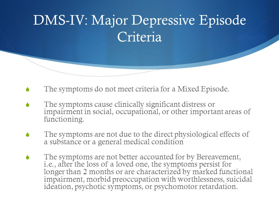 DMS-IV: Major Depressive Episode Criteria  The symptoms do not meet criteria for a Mixed Episode.