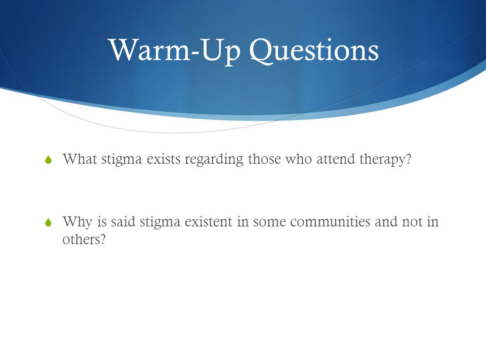 Warm-Up Questions  What stigma exists regarding those who attend therapy.